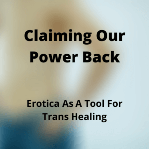 Claiming Our Power Back: Erotica As A Tool For Trans Healing