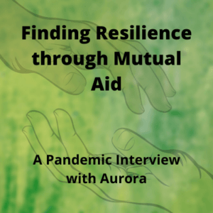 Finding Resilience through Mutual Aid: A Pandemic Interview with Aurora
