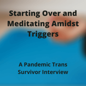 Starting Over and Meditating Amidst Triggers:  A Pandemic Trans Survivor Interview